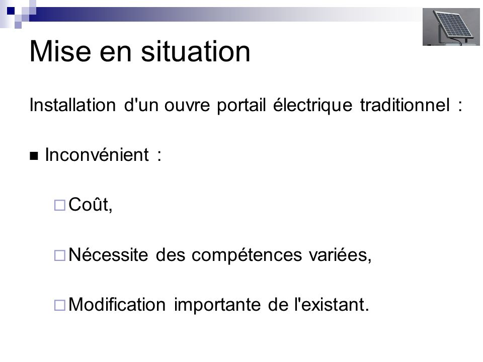 Mise en situation Installation d un ouvre portail électrique traditionnel : Inconvénient : Coût, Nécessite des compétences variées,