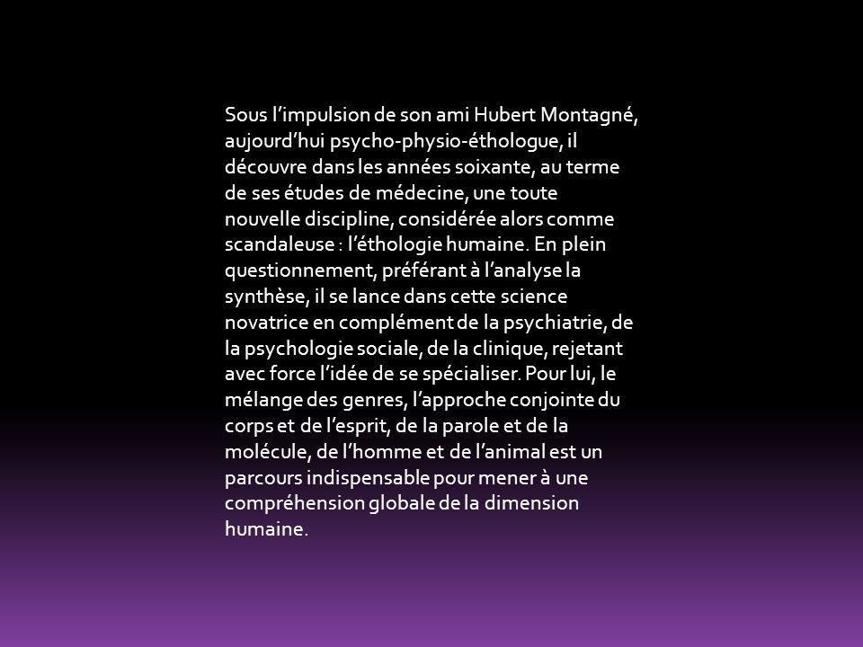 Sous l'impulsion de son ami Hubert Montagné, aujourd'hui psycho-physio-éthologue, il découvre dans les années soixante, au terme de ses études de médecine, une toute nouvelle discipline, considérée alors comme scandaleuse : l'éthologie humaine.