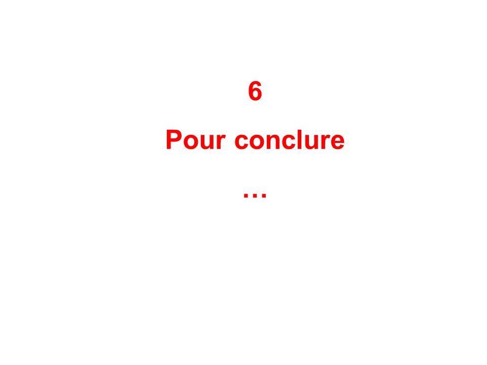 6 Pour conclure …
