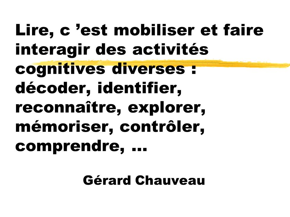 Lire, c 'est mobiliser et faire interagir des activités cognitives diverses : décoder, identifier, reconnaître, explorer, mémoriser, contrôler, comprendre, ...