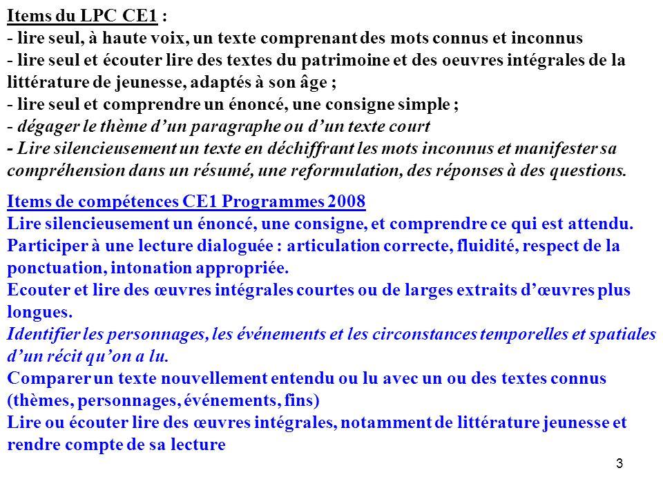 Items du LPC CE1 : - lire seul, à haute voix, un texte comprenant des mots connus et inconnus - lire seul et écouter lire des textes du patrimoine et des oeuvres intégrales de la littérature de jeunesse, adaptés à son âge ; - lire seul et comprendre un énoncé, une consigne simple ; - dégager le thème d'un paragraphe ou d'un texte court - Lire silencieusement un texte en déchiffrant les mots inconnus et manifester sa compréhension dans un résumé, une reformulation, des réponses à des questions.
