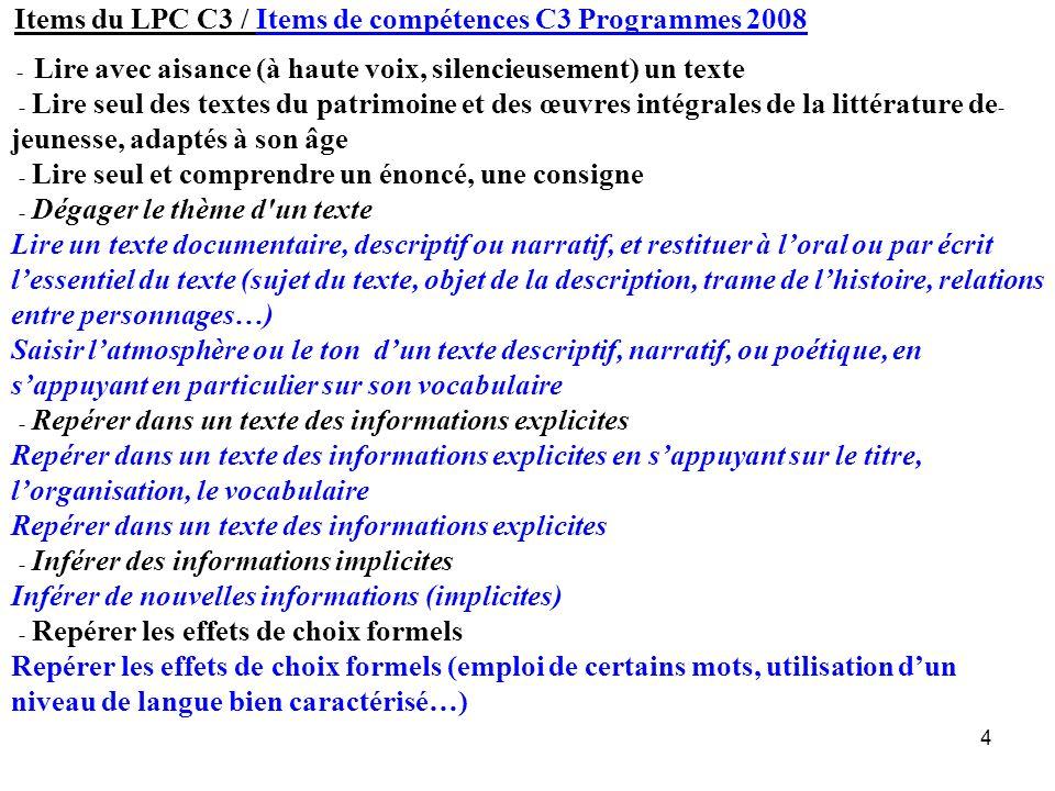Items du LPC C3 / Items de compétences C3 Programmes 2008 - Lire avec aisance (à haute voix, silencieusement) un texte - Lire seul des textes du patrimoine et des œuvres intégrales de la littérature de- jeunesse, adaptés à son âge - Lire seul et comprendre un énoncé, une consigne - Dégager le thème d un texte Lire un texte documentaire, descriptif ou narratif, et restituer à l'oral ou par écrit l'essentiel du texte (sujet du texte, objet de la description, trame de l'histoire, relations entre personnages…) Saisir l'atmosphère ou le ton d'un texte descriptif, narratif, ou poétique, en s'appuyant en particulier sur son vocabulaire - Repérer dans un texte des informations explicites Repérer dans un texte des informations explicites en s'appuyant sur le titre, l'organisation, le vocabulaire Repérer dans un texte des informations explicites - Inférer des informations implicites Inférer de nouvelles informations (implicites) - Repérer les effets de choix formels Repérer les effets de choix formels (emploi de certains mots, utilisation d'un niveau de langue bien caractérisé…)