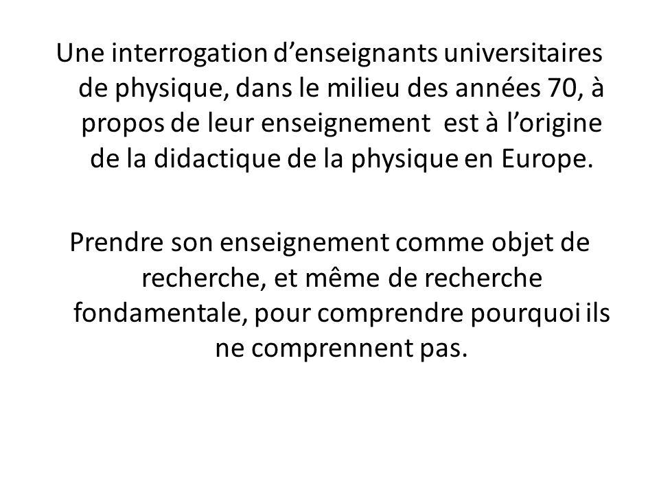 Une interrogation d'enseignants universitaires de physique, dans le milieu des années 70, à propos de leur enseignement est à l'origine de la didactique de la physique en Europe.