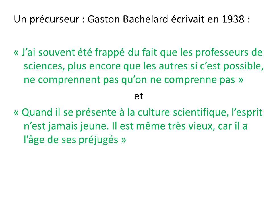 Un précurseur : Gaston Bachelard écrivait en 1938 : « J'ai souvent été frappé du fait que les professeurs de sciences, plus encore que les autres si c'est possible, ne comprennent pas qu'on ne comprenne pas » et « Quand il se présente à la culture scientifique, l'esprit n'est jamais jeune.