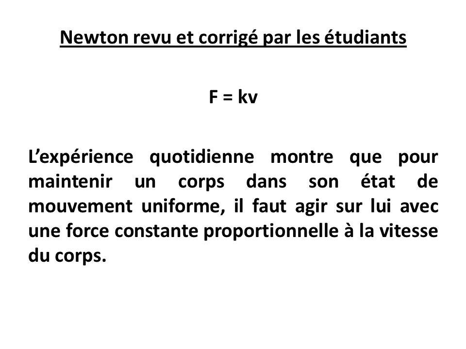 Newton revu et corrigé par les étudiants F = kv L'expérience quotidienne montre que pour maintenir un corps dans son état de mouvement uniforme, il faut agir sur lui avec une force constante proportionnelle à la vitesse du corps.
