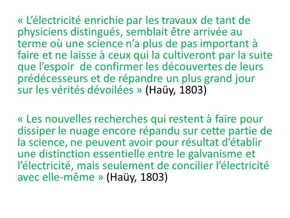 « L'électricité enrichie par les travaux de tant de physiciens distingués, semblait être arrivée au terme où une science n'a plus de pas important à faire et ne laisse à ceux qui la cultiveront par la suite que l'espoir de confirmer les découvertes de leurs prédécesseurs et de répandre un plus grand jour sur les vérités dévoilées » (Haüy, 1803) « Les nouvelles recherches qui restent à faire pour dissiper le nuage encore répandu sur cette partie de la science, ne peuvent avoir pour résultat d'établir une distinction essentielle entre le galvanisme et l'électricité, mais seulement de concilier l'électricité avec elle-même » (Haüy, 1803)