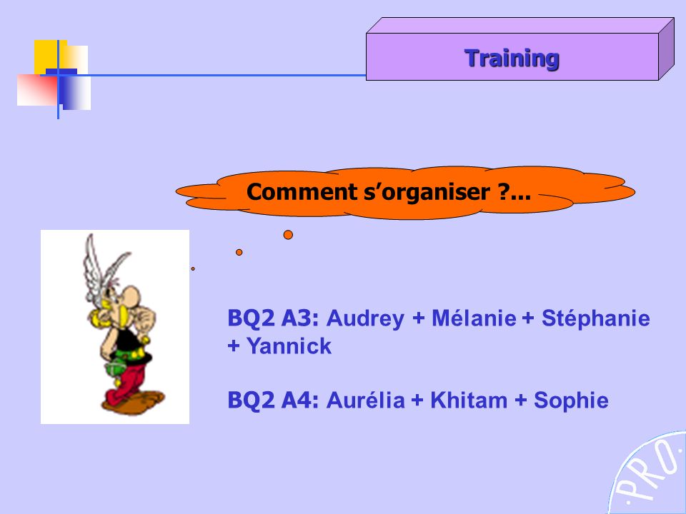 Training Comment s'organiser ... BQ2 A3: Audrey + Mélanie + Stéphanie.