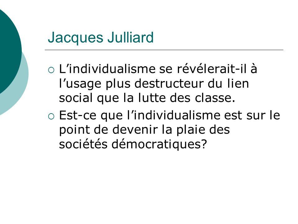 Jacques Julliard L'individualisme se révélerait-il à l'usage plus destructeur du lien social que la lutte des classe.