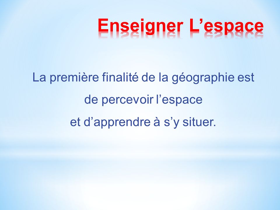 Enseigner L'espace La première finalité de la géographie est