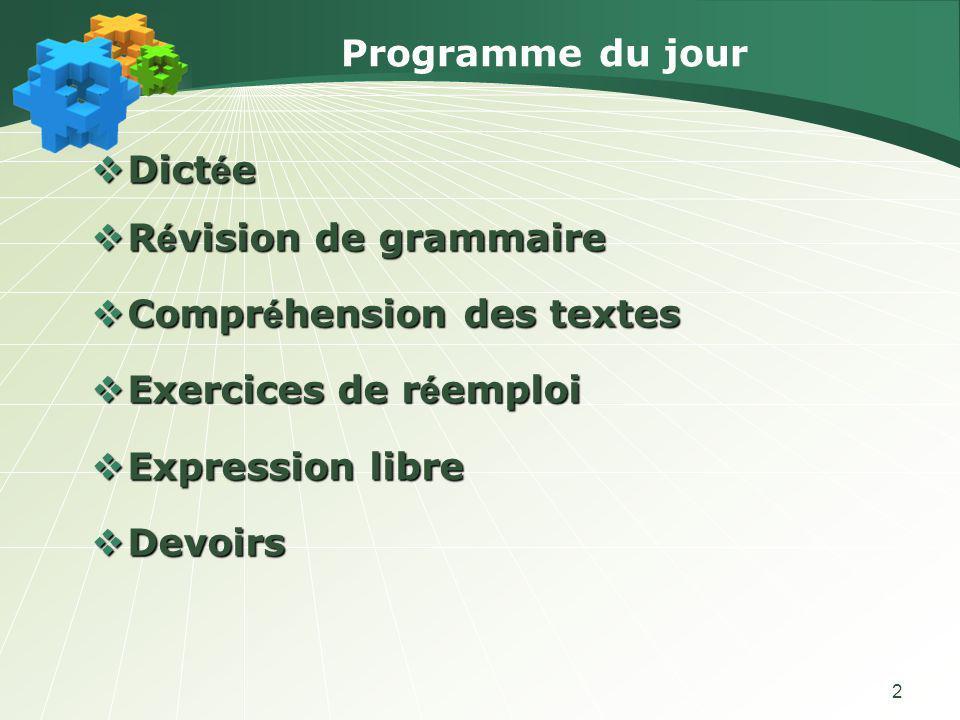 Programme du jour Dictée. Révision de grammaire. Compréhension des textes. Exercices de réemploi.