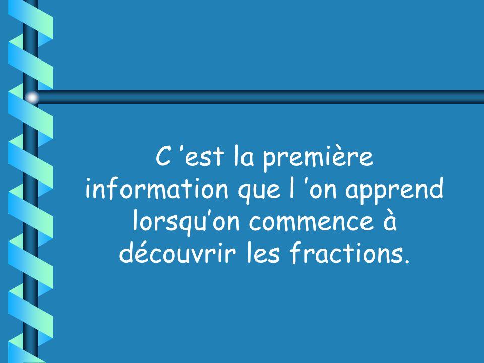 C 'est la première information que l 'on apprend lorsqu'on commence à découvrir les fractions.