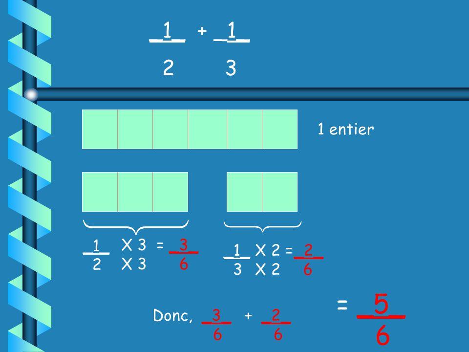   = _5_ 6 _1_ + _1_ 2 3 1 entier _1_ 2 _1_ 3 X 3 = _3_ 6 X 2 =