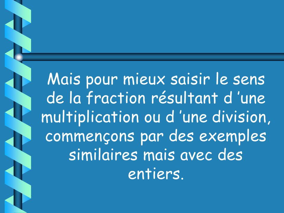 Mais pour mieux saisir le sens de la fraction résultant d 'une multiplication ou d 'une division, commençons par des exemples similaires mais avec des entiers.