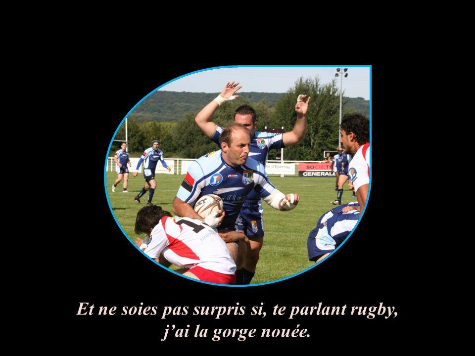 Et ne soies pas surpris si, te parlant rugby, j'ai la gorge nouée.