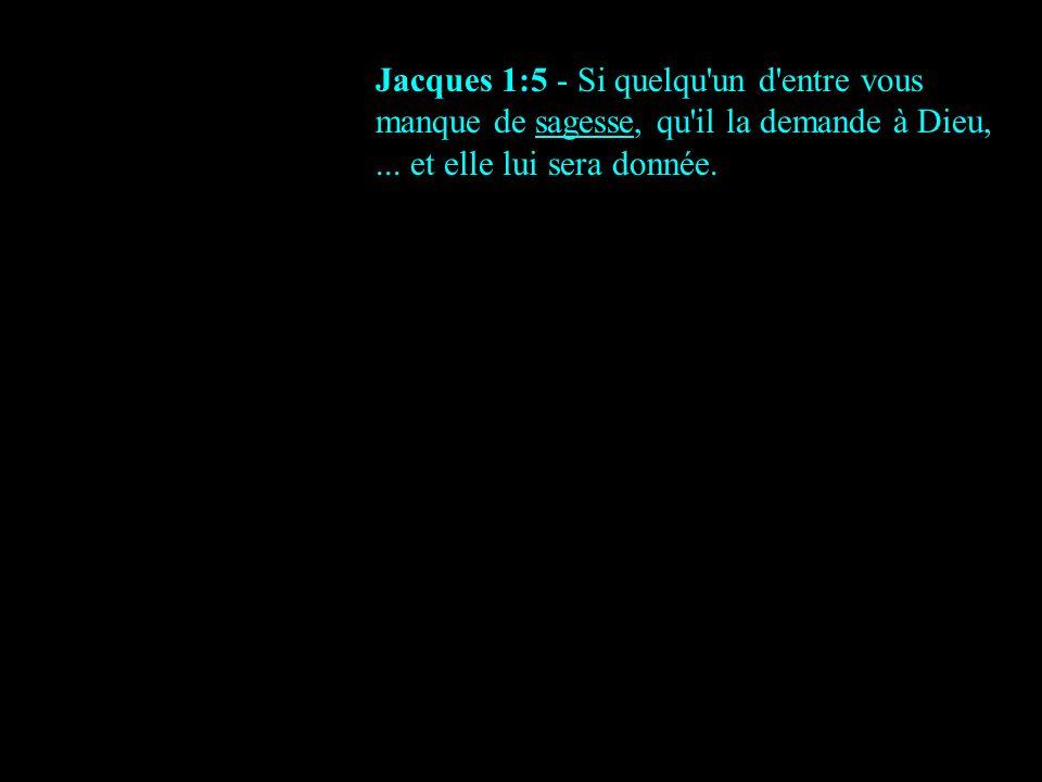 Jacques 1:5 - Si quelqu un d entre vous manque de sagesse, qu il la demande à Dieu, ...