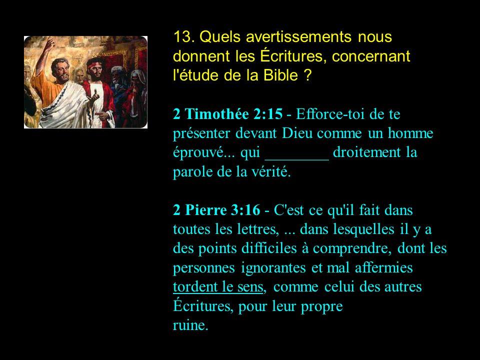 13. Quels avertissements nous donnent les Écritures, concernant l étude de la Bible