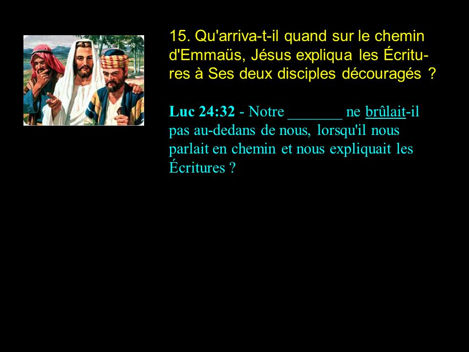 15. Qu arriva-t-il quand sur le chemin d Emmaüs, Jésus expliqua les Écritu-res à Ses deux disciples découragés