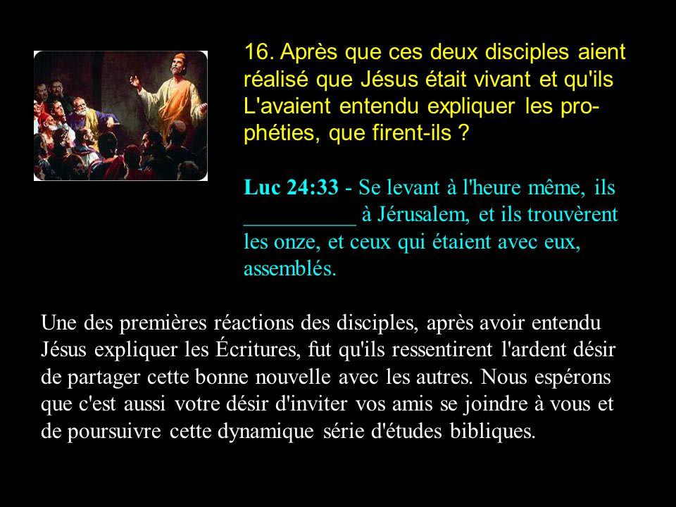 16. Après que ces deux disciples aient réalisé que Jésus était vivant et qu ils L avaient entendu expliquer les pro-phéties, que firent-ils
