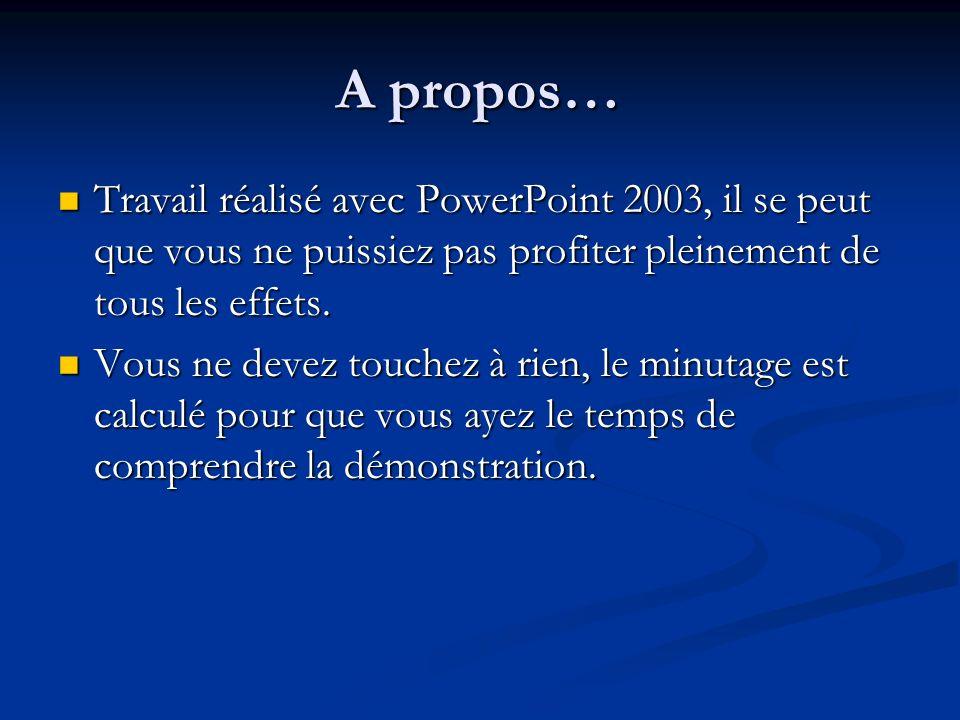 A propos… Travail réalisé avec PowerPoint 2003, il se peut que vous ne puissiez pas profiter pleinement de tous les effets.