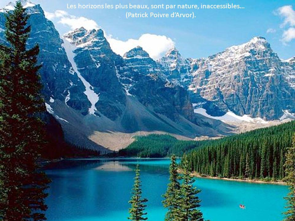 Les horizons les plus beaux, sont par nature, inaccessibles…