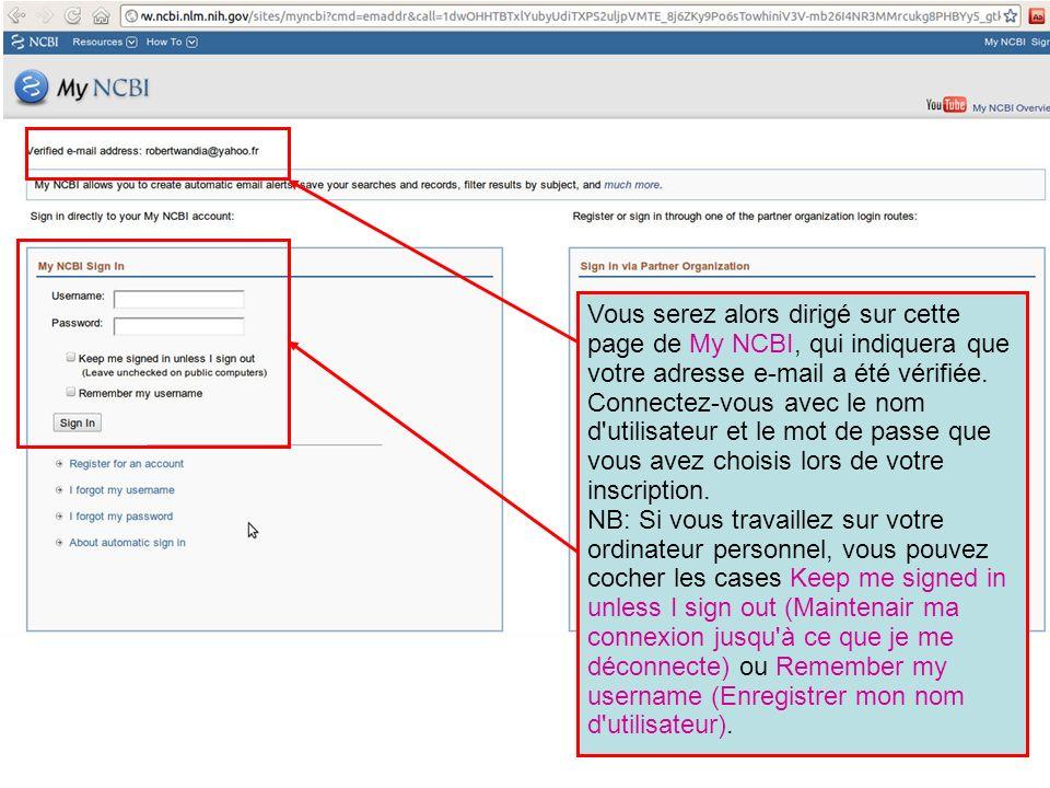 Vous serez alors dirigé sur cette page de My NCBI, qui indiquera que votre adresse e-mail a été vérifiée. Connectez-vous avec le nom d utilisateur et le mot de passe que vous avez choisis lors de votre inscription.