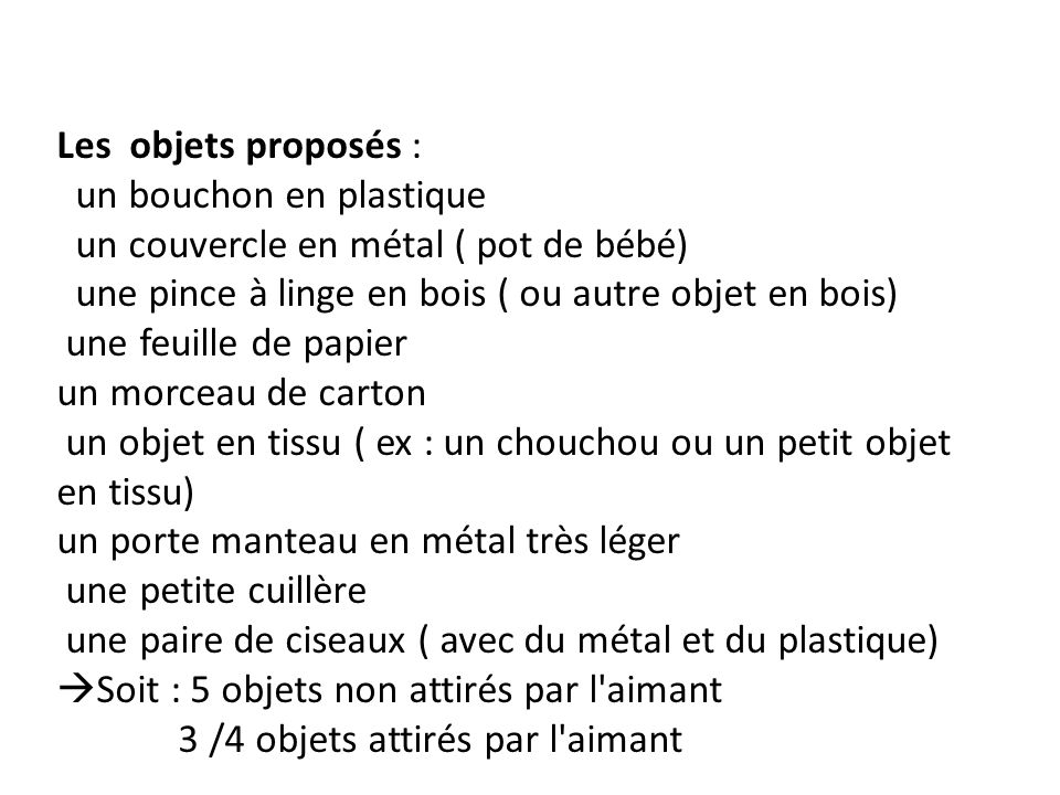 Les objets proposés : un bouchon en plastique. un couvercle en métal ( pot de bébé) une pince à linge en bois ( ou autre objet en bois)