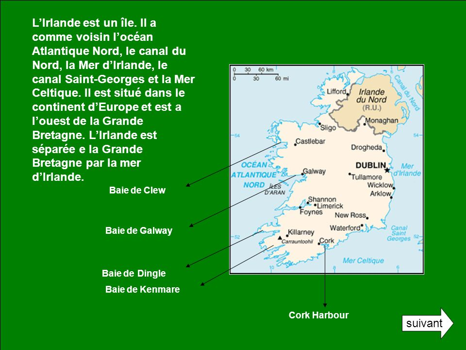 L'Irlande est un île. Il a comme voisin l'océan Atlantique Nord, le canal du Nord, la Mer d'Irlande, le canal Saint-Georges et la Mer Celtique. Il est situé dans le continent d'Europe et est a l'ouest de la Grande Bretagne. L'Irlande est séparée e la Grande Bretagne par la mer d'Irlande.