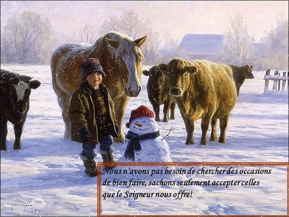 Nous n avons pas besoin de chercher des occasions de bien faire, sachons seulement accepter celles que le Seigneur nous offre!