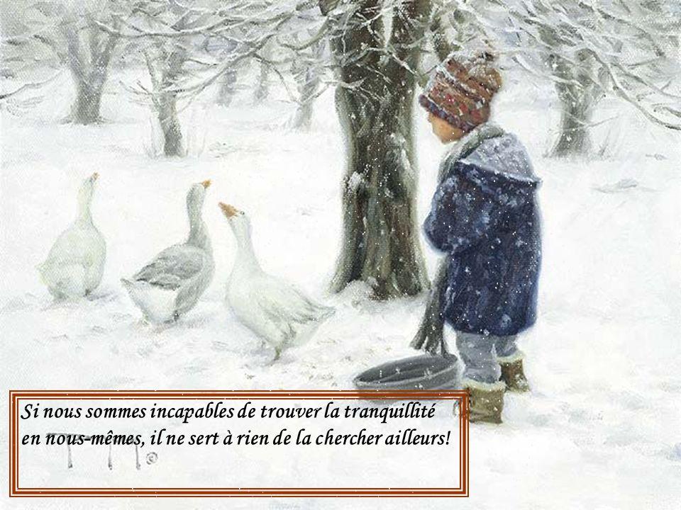 Si nous sommes incapables de trouver la tranquillité en nous-mêmes, il ne sert à rien de la chercher ailleurs!
