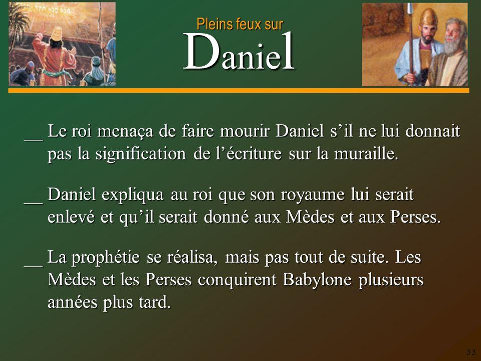 __ Le roi menaça de faire mourir Daniel s'il ne lui donnait pas la signification de l'écriture sur la muraille.