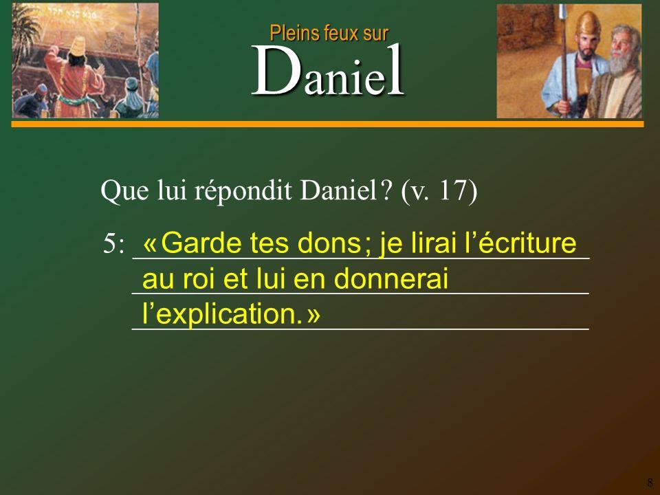 Que lui répondit Daniel (v. 17)