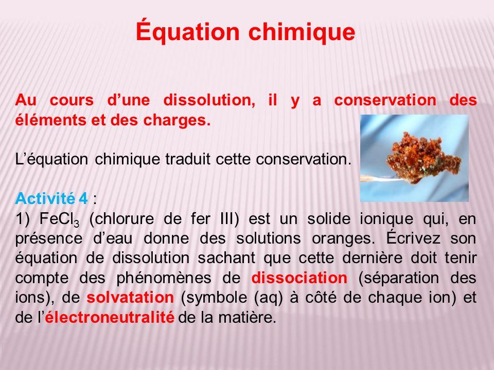Équation chimique Au cours d'une dissolution, il y a conservation des éléments et des charges. L'équation chimique traduit cette conservation.