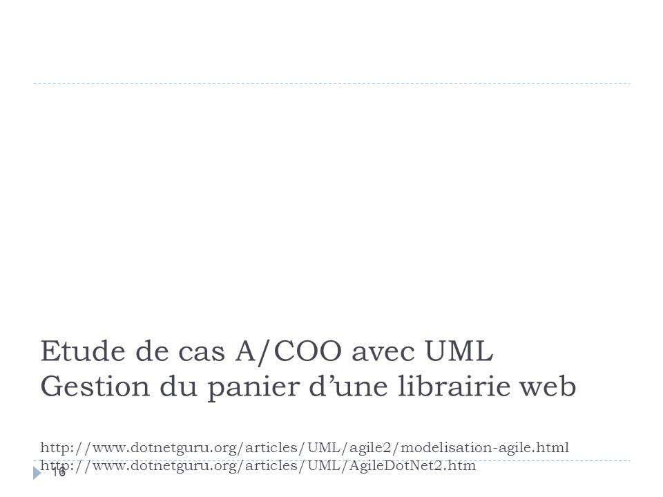 Etude de cas A/COO avec UML Gestion du panier d'une librairie web http://www.dotnetguru.org/articles/UML/agile2/modelisation-agile.html http://www.dotnetguru.org/articles/UML/AgileDotNet2.htm