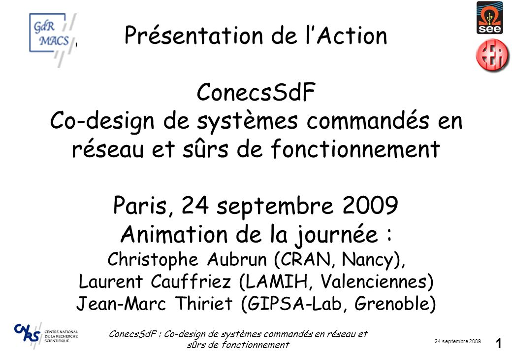 Présentation de l'Action ConecsSdF Co-design de systèmes commandés en réseau et sûrs de fonctionnement Paris, 24 septembre 2009 Animation de la journée : Christophe Aubrun (CRAN, Nancy), Laurent Cauffriez (LAMIH, Valenciennes) Jean-Marc Thiriet (GIPSA-Lab, Grenoble)