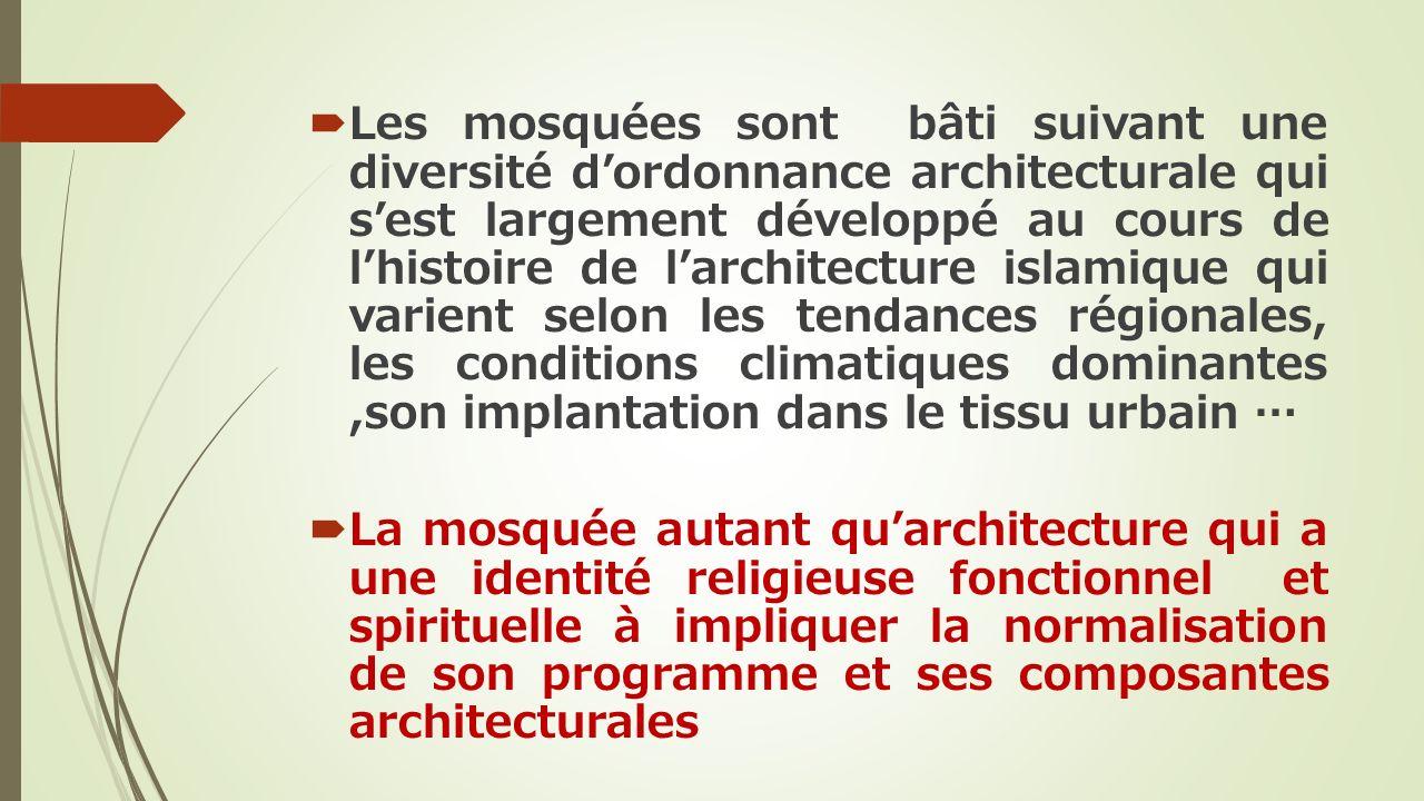 Les mosquées sont bâti suivant une diversité d'ordonnance architecturale qui s'est largement développé au cours de l'histoire de l'architecture islamique qui varient selon les tendances régionales, les conditions climatiques dominantes ,son implantation dans le tissu urbain …