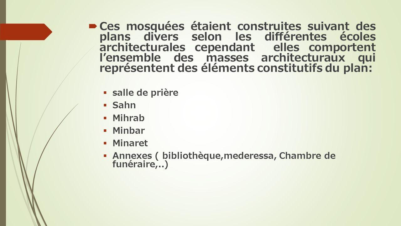 Ces mosquées étaient construites suivant des plans divers selon les différentes écoles architecturales cependant elles comportent l'ensemble des masses architecturaux qui représentent des éléments constitutifs du plan: