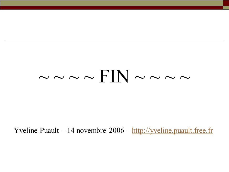 ~ ~ ~ ~ FIN ~ ~ ~ ~ Yveline Puault – 14 novembre 2006 – http://yveline.puault.free.fr