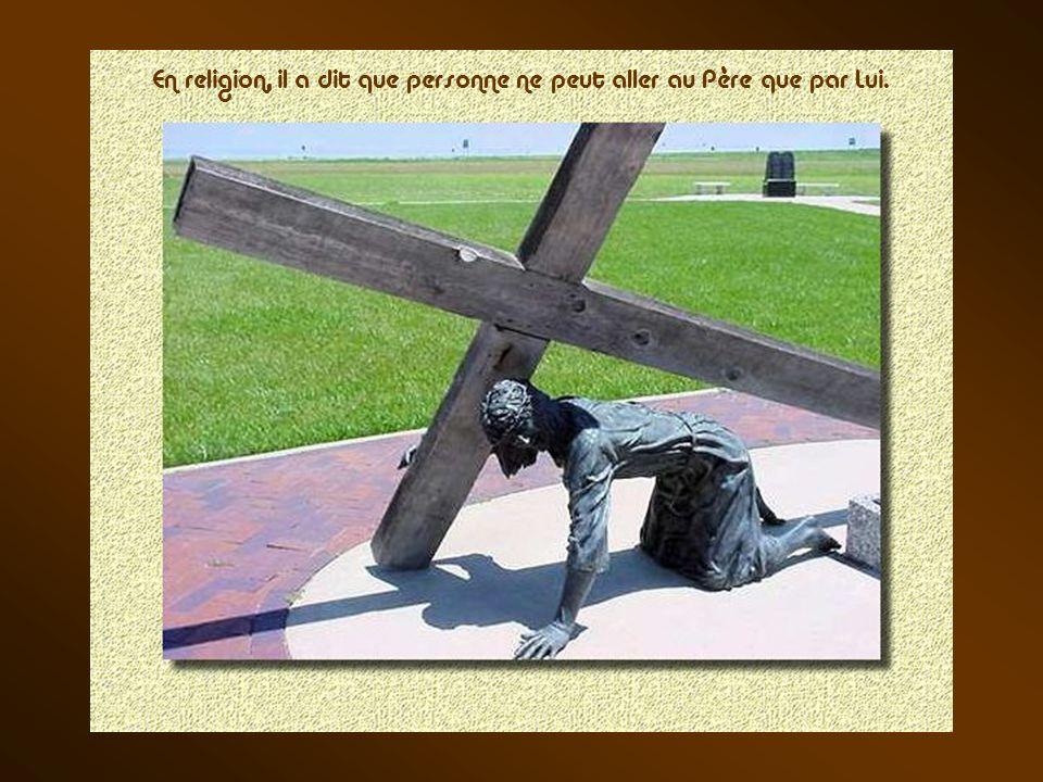 En religion, il a dit que personne ne peut aller au Père que par Lui.