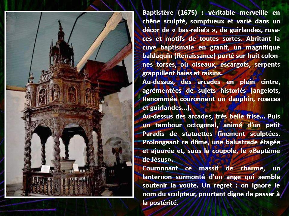 Baptistère (1675) : véritable merveille en chêne sculpté, somptueux et varié dans un décor de « bas-reliefs », de guirlandes, rosa-ces et motifs de toutes sortes. Abritant la cuve baptismale en granit, un magnifique baldaquin (Renaissance) porté sur huit colon-nes torses, où oiseaux, escargots, serpents grappillent baies et raisins.