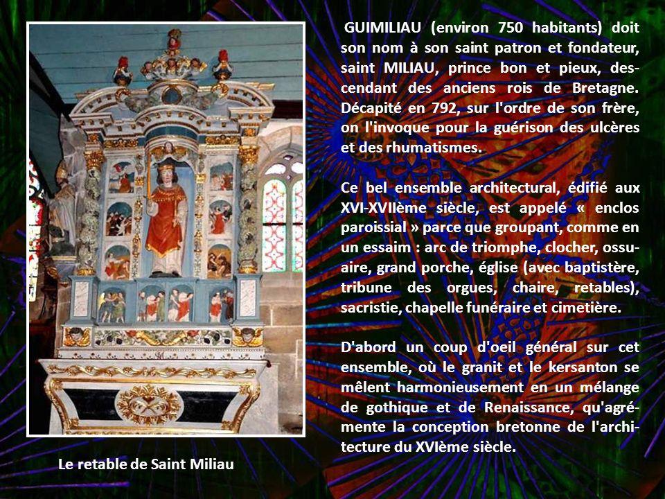 GUIMILIAU (environ 750 habitants) doit son nom à son saint patron et fondateur, saint MILIAU, prince bon et pieux, des-cendant des anciens rois de Bretagne. Décapité en 792, sur l ordre de son frère, on l invoque pour la guérison des ulcères et des rhumatismes.