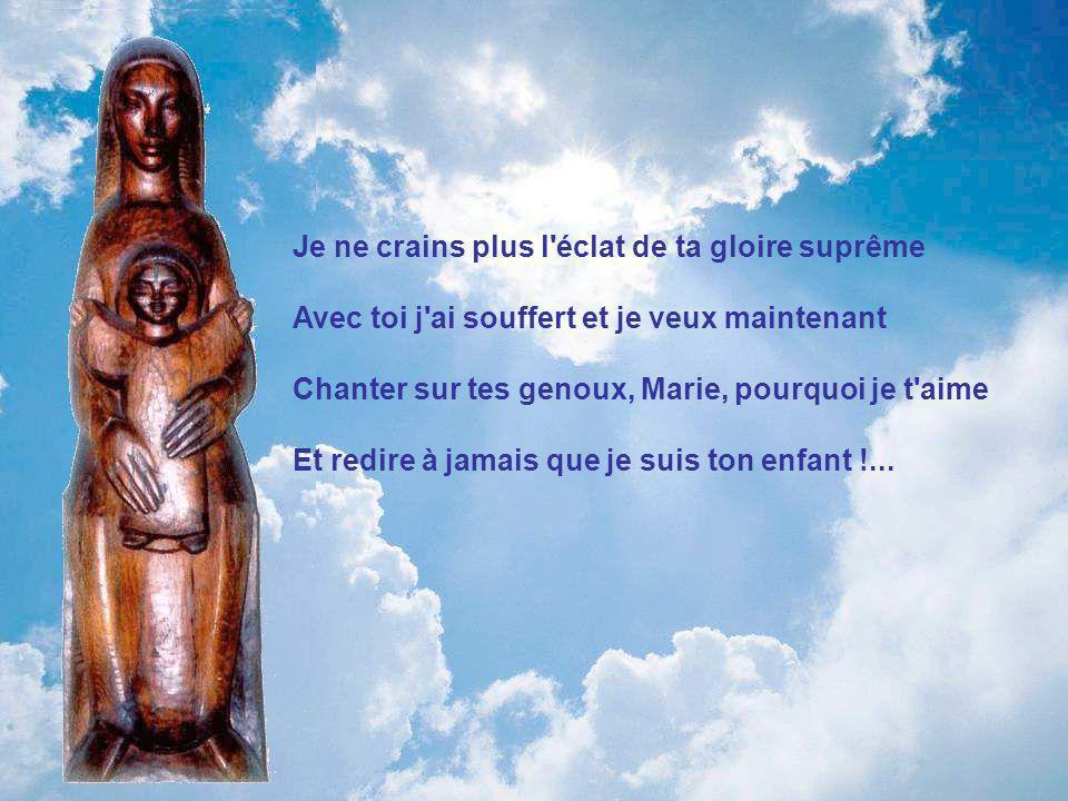 Je ne crains plus l éclat de ta gloire suprême Avec toi j ai souffert et je veux maintenant Chanter sur tes genoux, Marie, pourquoi je t aime Et redire à jamais que je suis ton enfant !...