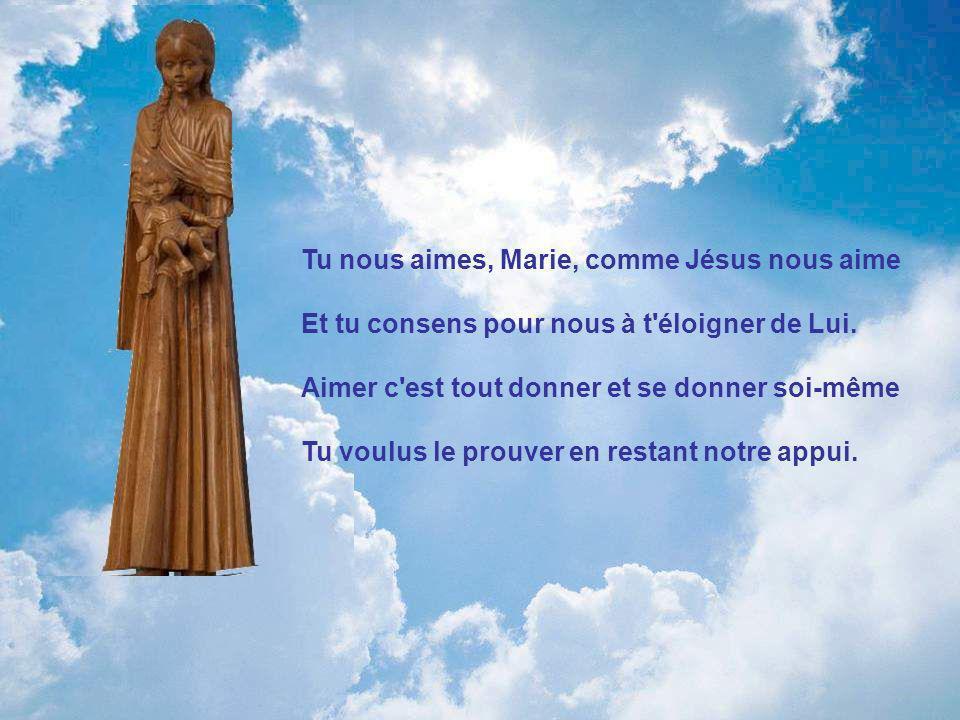 Tu nous aimes, Marie, comme Jésus nous aime Et tu consens pour nous à t éloigner de Lui.