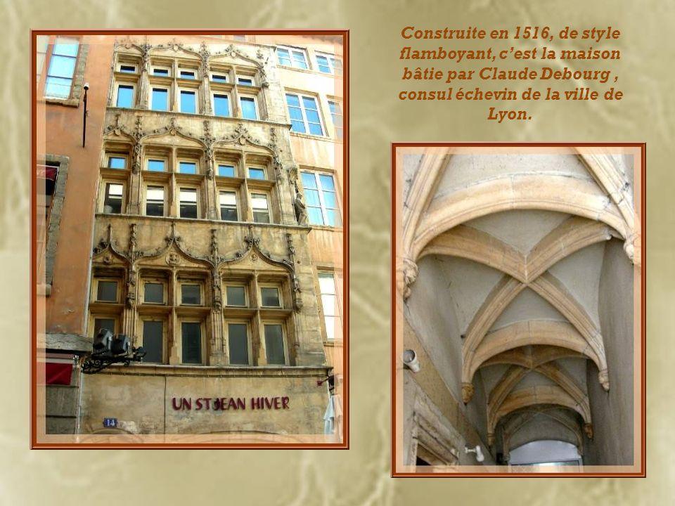 Construite en 1516, de style flamboyant, c'est la maison bâtie par Claude Debourg , consul échevin de la ville de Lyon.