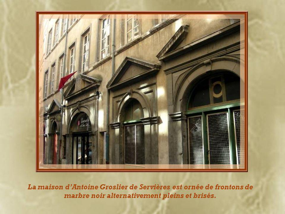 La maison d'Antoine Groslier de Servières est ornée de frontons de marbre noir alternativement pleins et brisés.