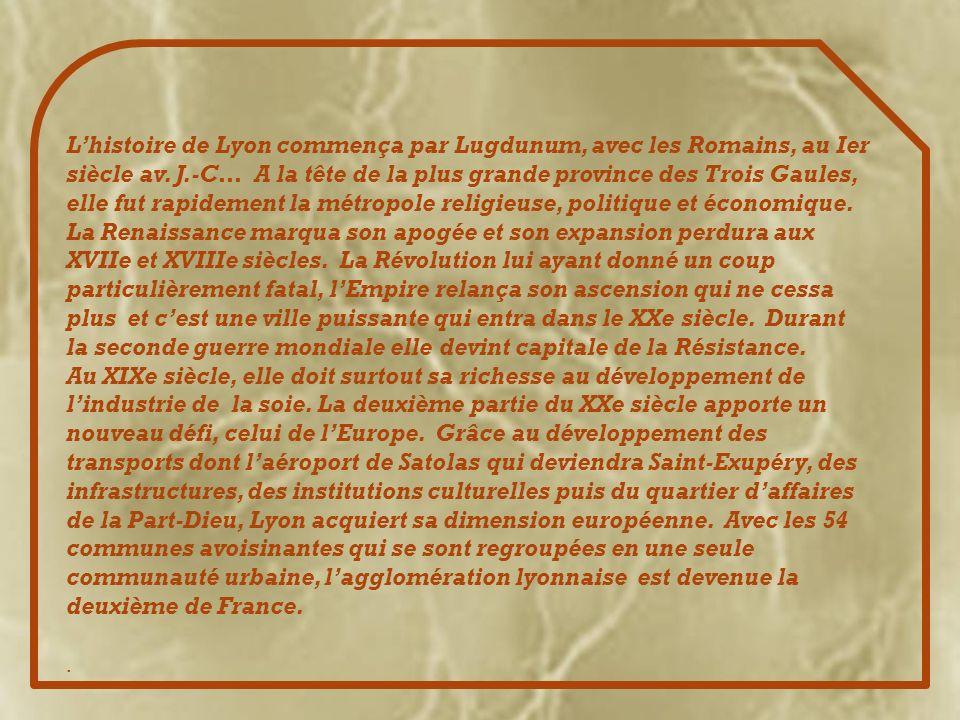 L'histoire de Lyon commença par Lugdunum, avec les Romains, au Ier siècle av. J.-C… A la tête de la plus grande province des Trois Gaules, elle fut rapidement la métropole religieuse, politique et économique. La Renaissance marqua son apogée et son expansion perdura aux XVIIe et XVIIIe siècles. La Révolution lui ayant donné un coup particulièrement fatal, l'Empire relança son ascension qui ne cessa plus et c'est une ville puissante qui entra dans le XXe siècle. Durant la seconde guerre mondiale elle devint capitale de la Résistance.