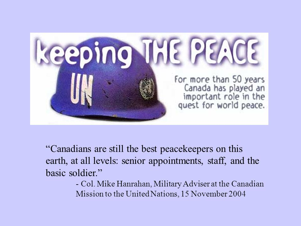 Canadians are still the best peacekeepers on this earth, at all levels: senior appointments, staff, and the basic soldier.