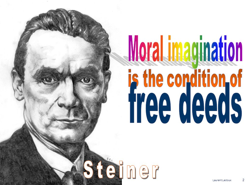 Moral imagination is the condition of free deeds Steiner