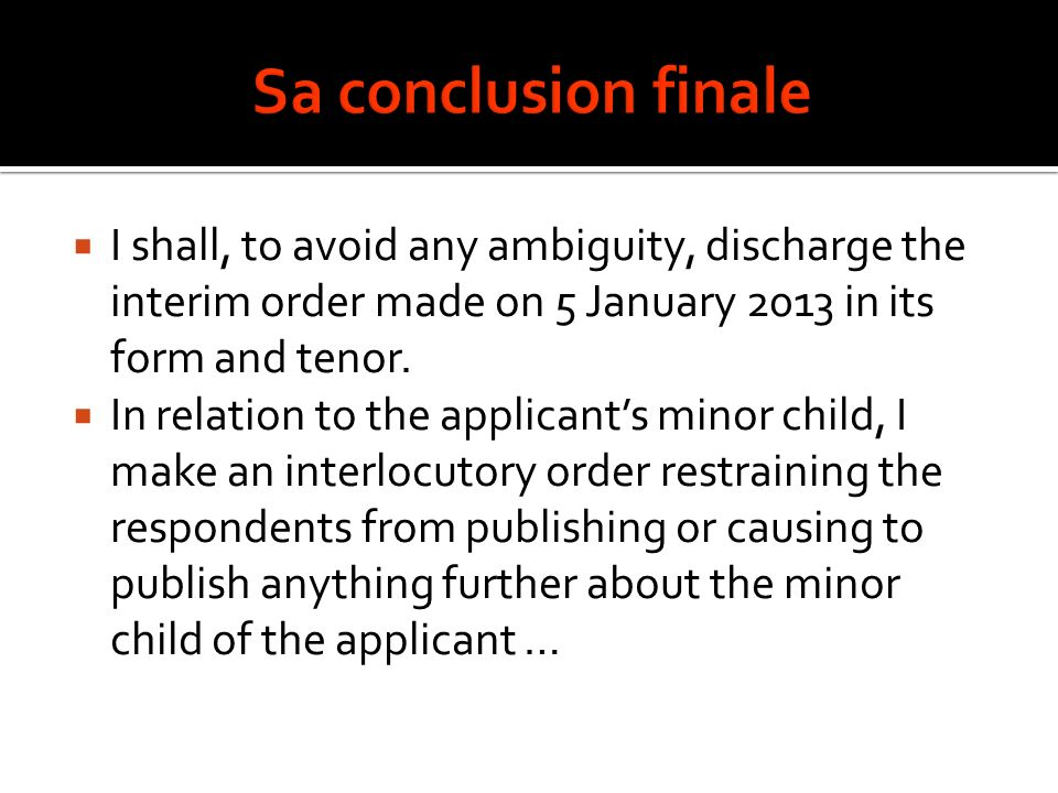 Sa conclusion finale I shall, to avoid any ambiguity, discharge the interim order made on 5 January 2013 in its form and tenor.