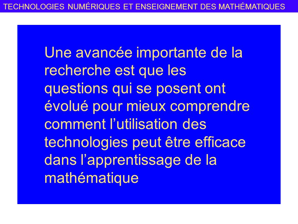 Une avancée importante de la recherche est que les questions qui se posent ont évolué pour mieux comprendre comment l'utilisation des technologies peut être efficace dans l'apprentissage de la mathématique