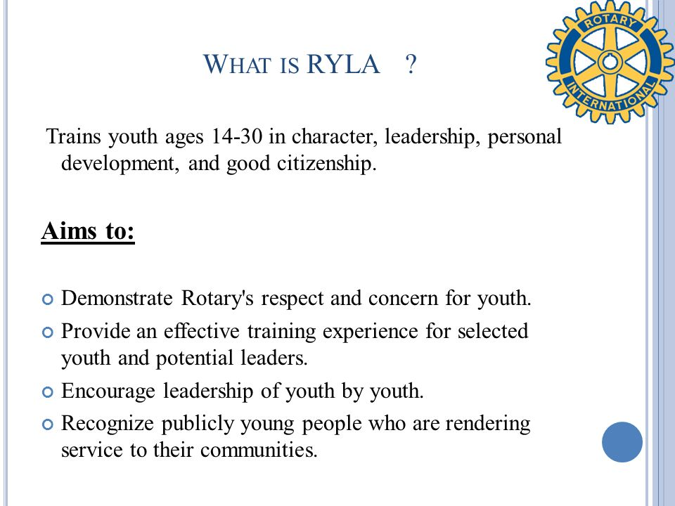 What is RYLA Trains youth ages 14-30 in character, leadership, personal development, and good citizenship.